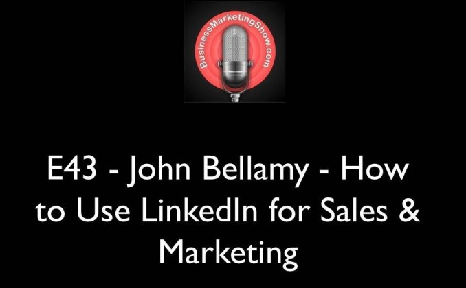 E43 - John Bellamy - How to Use LinkedIn for Sales & Marketing